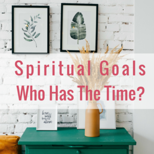 Setting Practical Spiritual Goals. Who Has The Time?